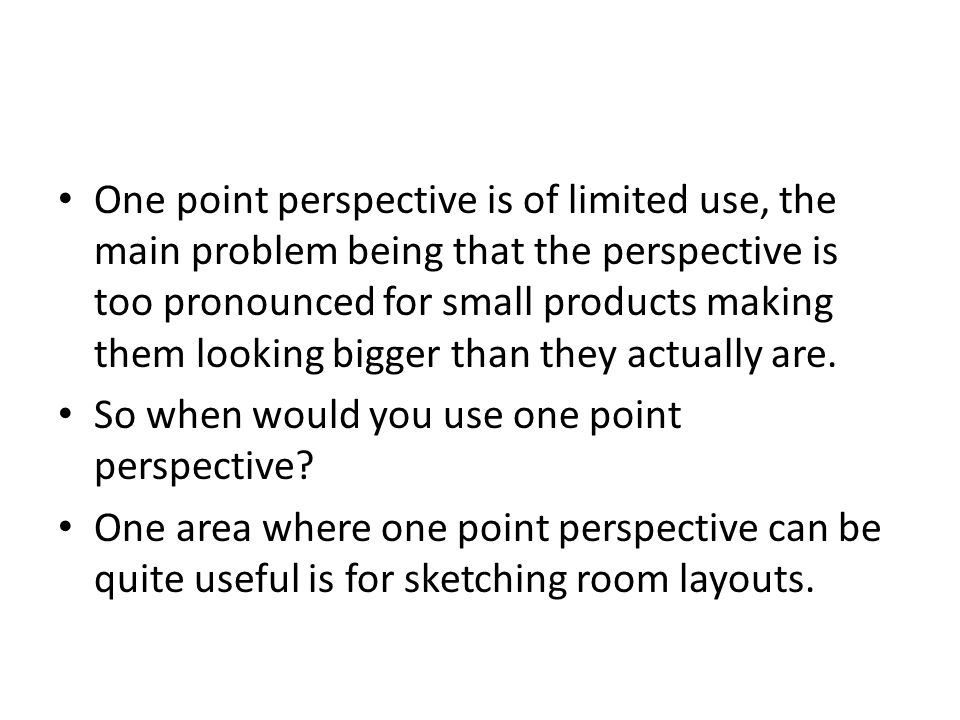 One point perspective is of limited use, the main problem being that the perspective is too pronounced for small products making them looking bigger than they actually are.
