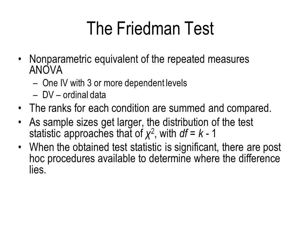 The Friedman Test Nonparametric equivalent of the repeated measures ANOVA. One IV with 3 or more dependent levels.