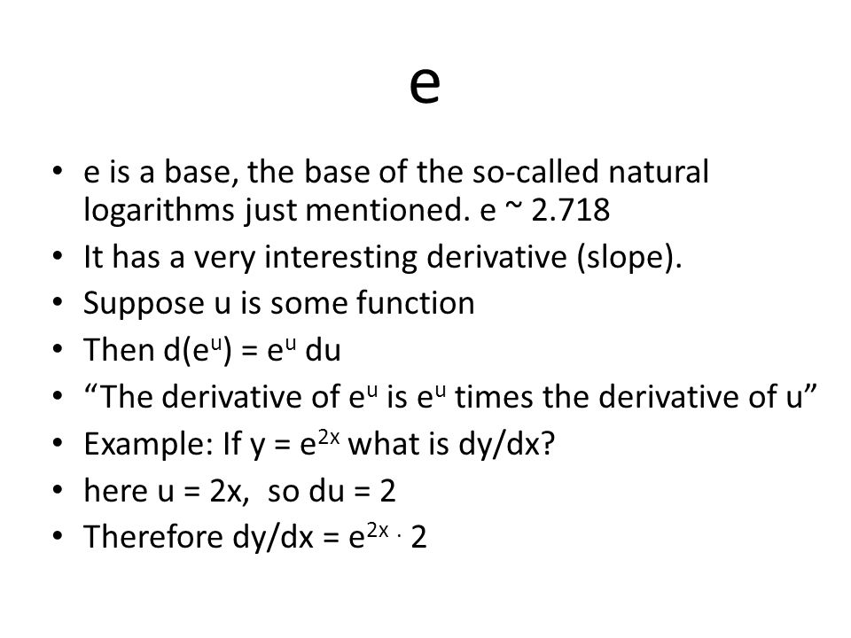 e e is a base, the base of the so-called natural logarithms just mentioned. e ~ 2.718. It has a very interesting derivative (slope).