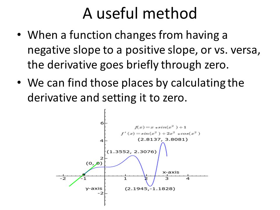 A useful method When a function changes from having a negative slope to a positive slope, or vs. versa, the derivative goes briefly through zero.