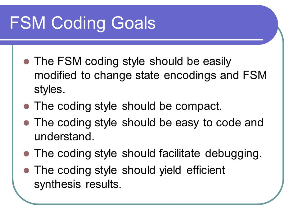 FSM Coding Goals The FSM coding style should be easily modified to change state encodings and FSM styles.