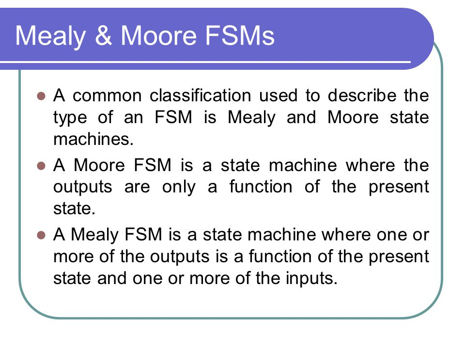 Mealy & Moore FSMs A common classification used to describe the type of an FSM is Mealy and Moore state machines.