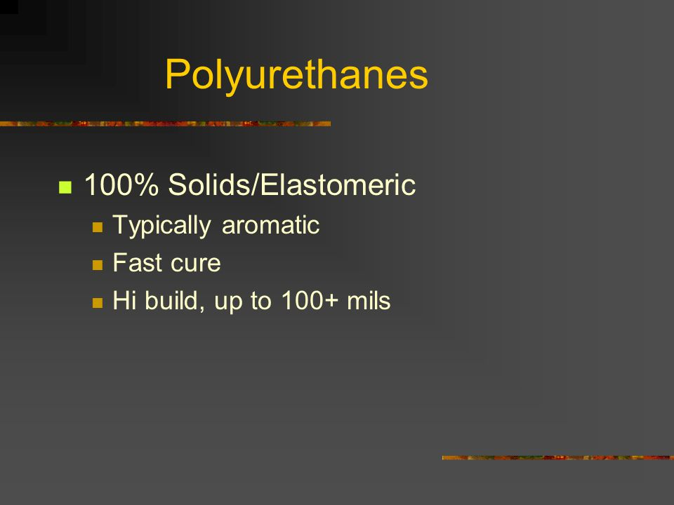 Polyurethanes 100% Solids/Elastomeric Typically aromatic Fast cure