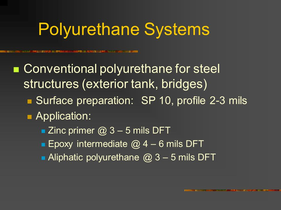 Polyurethane Systems Conventional polyurethane for steel structures (exterior tank, bridges) Surface preparation: SP 10, profile 2-3 mils.