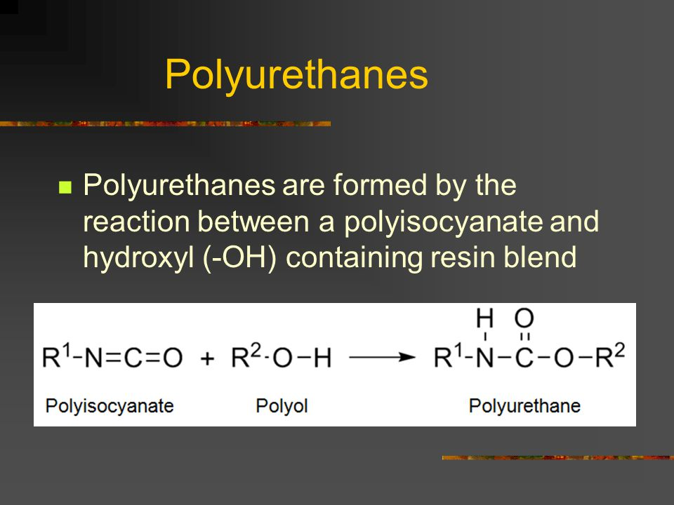 Polyurethanes Polyurethanes are formed by the reaction between a polyisocyanate and hydroxyl (-OH) containing resin blend.