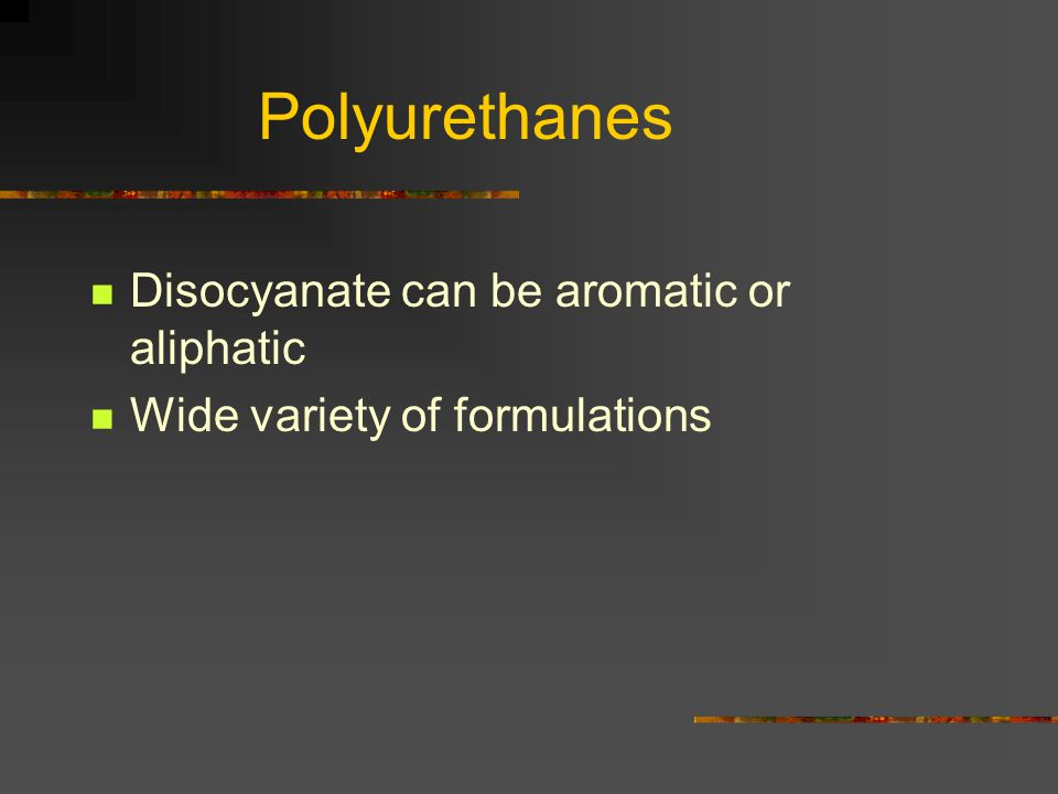 Polyurethanes Disocyanate can be aromatic or aliphatic