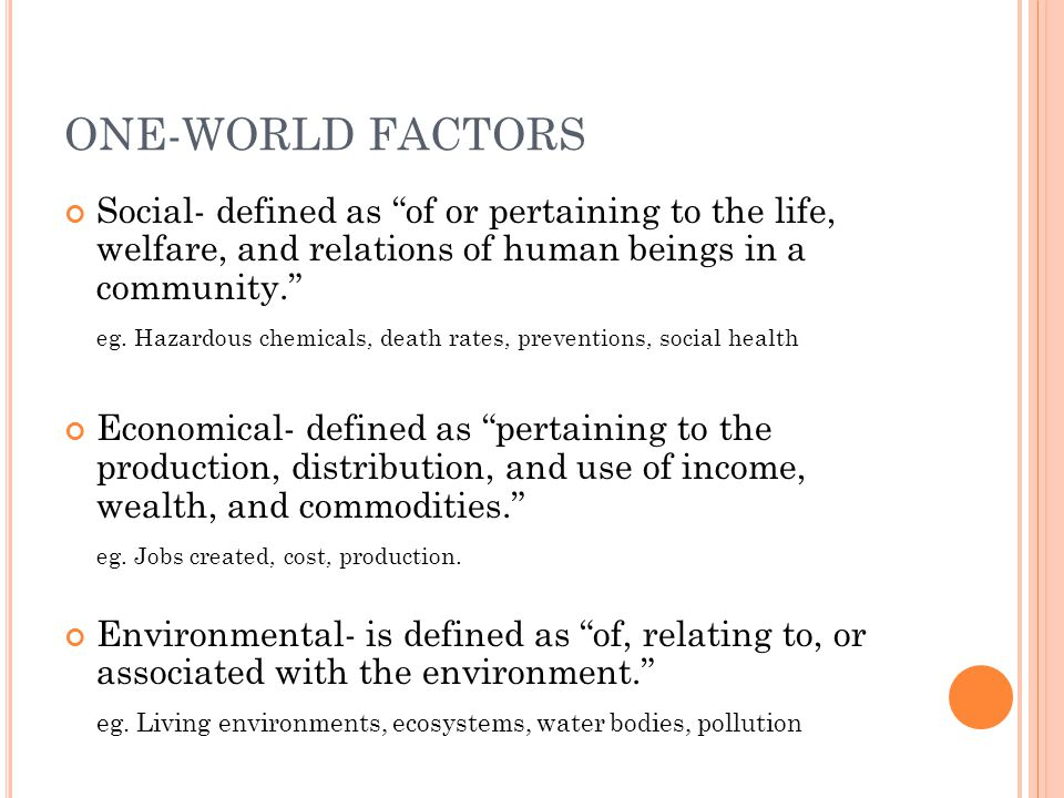 ONE-WORLD FACTORS Social- defined as of or pertaining to the life, welfare, and relations of human beings in a community.