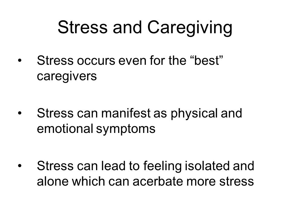Stress and Caregiving Stress occurs even for the best caregivers