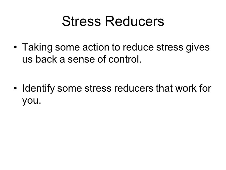 Stress Reducers Taking some action to reduce stress gives us back a sense of control. Identify some stress reducers that work for you.