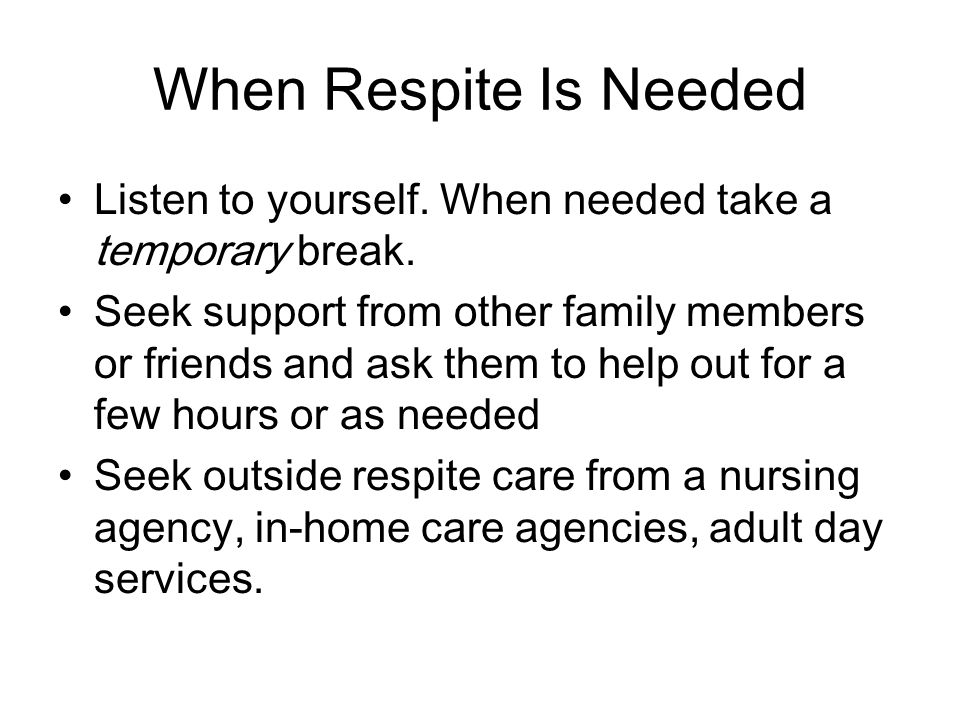 When Respite Is Needed Listen to yourself. When needed take a temporary break.
