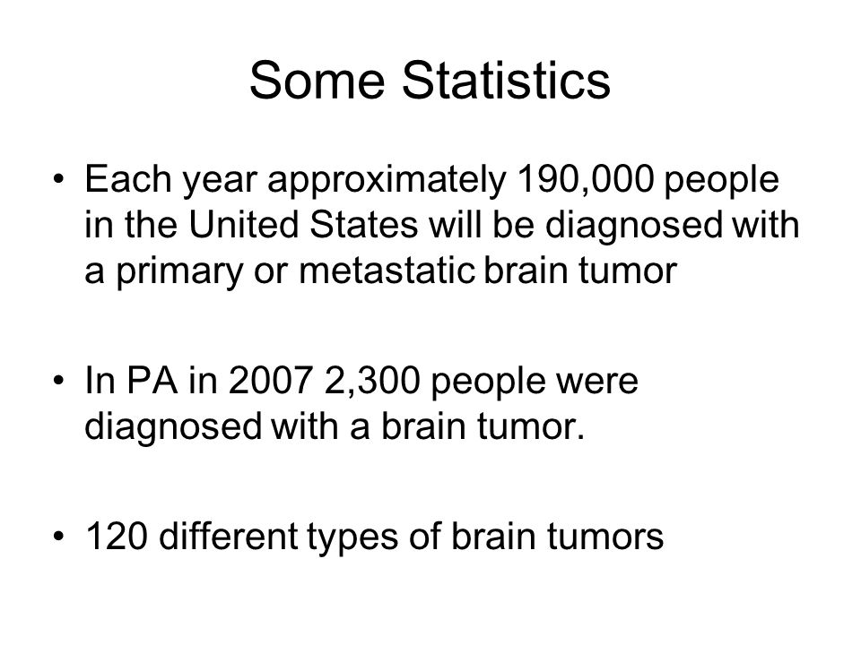 Some Statistics Each year approximately 190,000 people in the United States will be diagnosed with a primary or metastatic brain tumor.