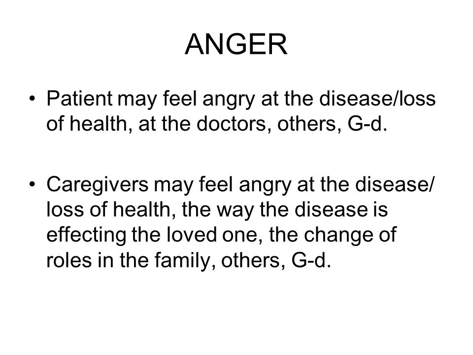 ANGER Patient may feel angry at the disease/loss of health, at the doctors, others, G-d.