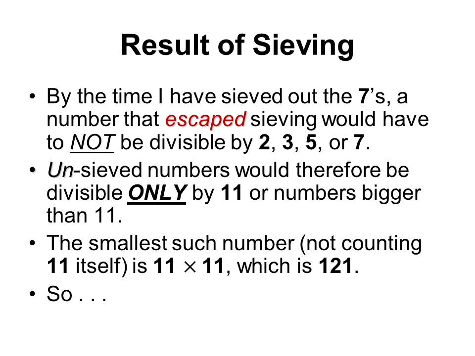 Result of Sieving By the time I have sieved out the 7's, a number that escaped sieving would have to NOT be divisible by 2, 3, 5, or 7.