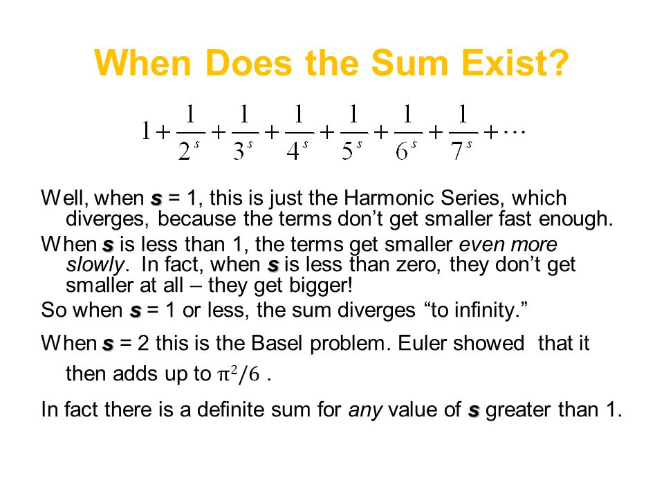 When Does the Sum Exist Well, when s = 1, this is just the Harmonic Series, which diverges, because the terms don't get smaller fast enough.