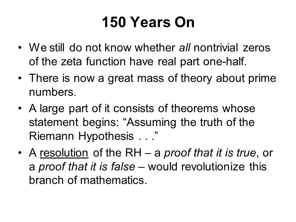 150 Years On We still do not know whether all nontrivial zeros of the zeta function have real part one-half.