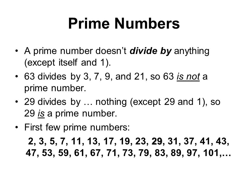 Prime Numbers A prime number doesn't divide by anything (except itself and 1). 63 divides by 3, 7, 9, and 21, so 63 is not a prime number.