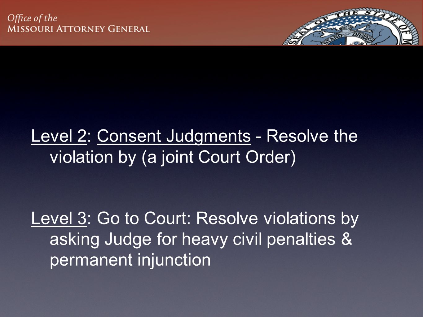 Level 2: Consent Judgments - Resolve the violation by (a joint Court Order) Level 3: Go to Court: Resolve violations by asking Judge for heavy civil penalties & permanent injunction