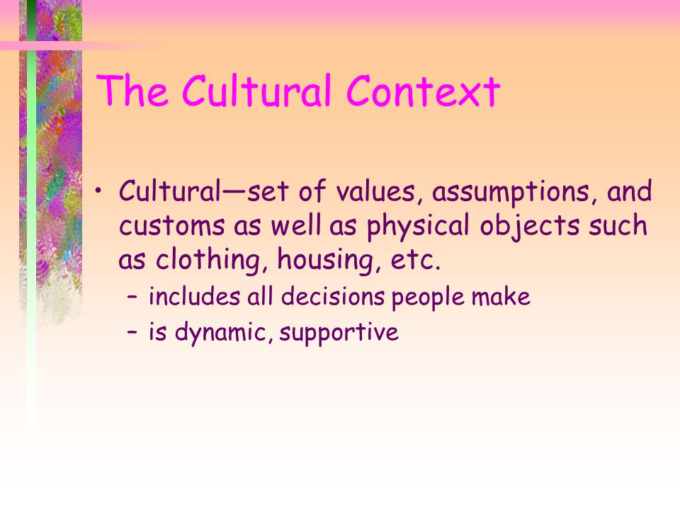 The Cultural Context Cultural—set of values, assumptions, and customs as well as physical objects such as clothing, housing, etc.