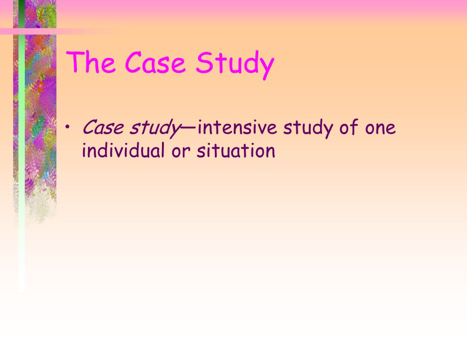 The Case Study Case study—intensive study of one individual or situation