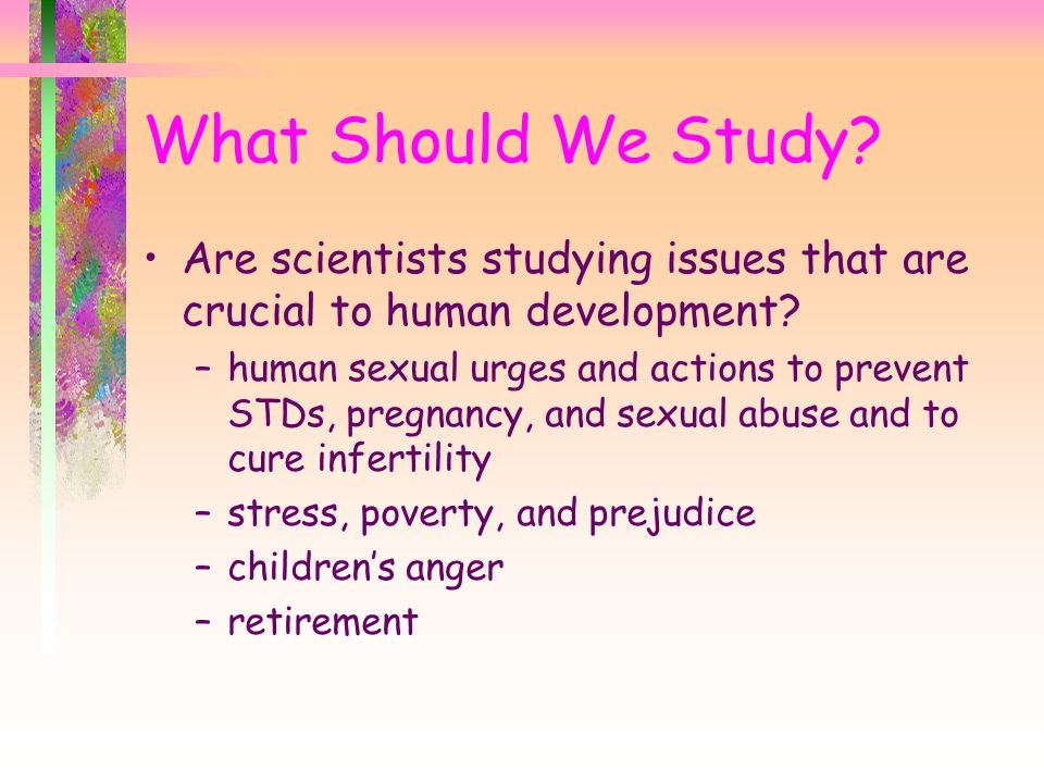 What Should We Study Are scientists studying issues that are crucial to human development