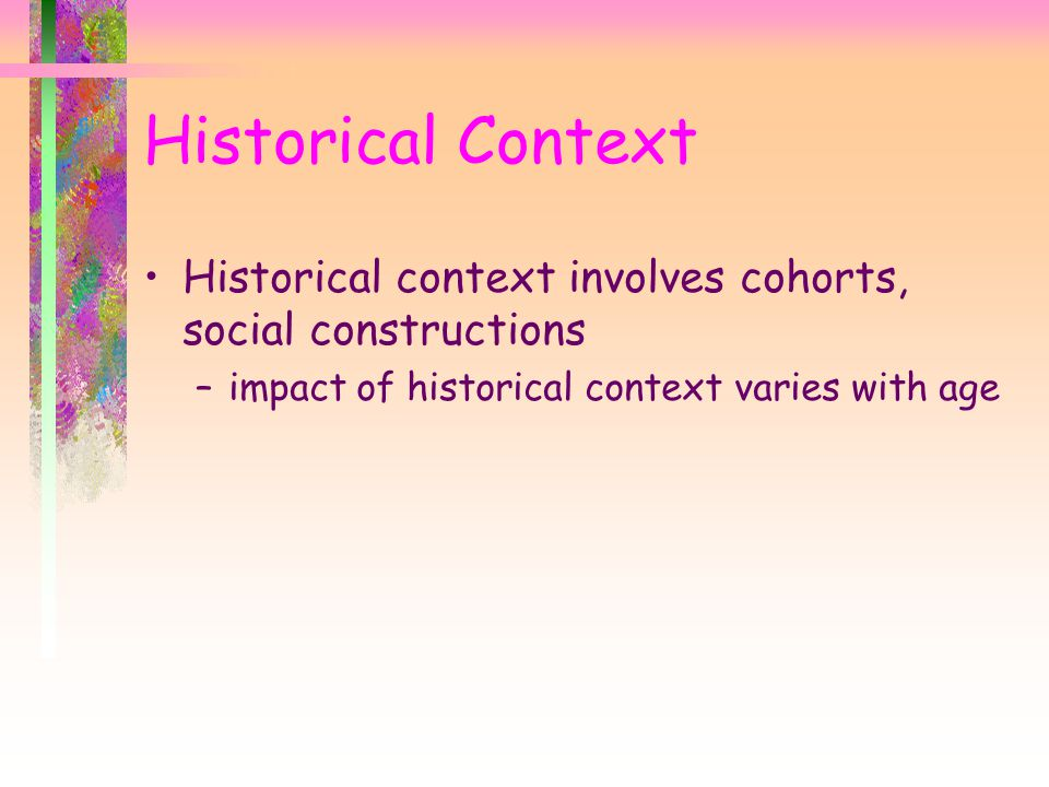 Historical Context Historical context involves cohorts, social constructions.