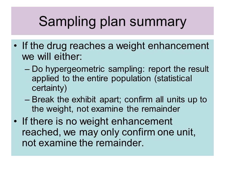 Sampling plan summary If the drug reaches a weight enhancement we will either: