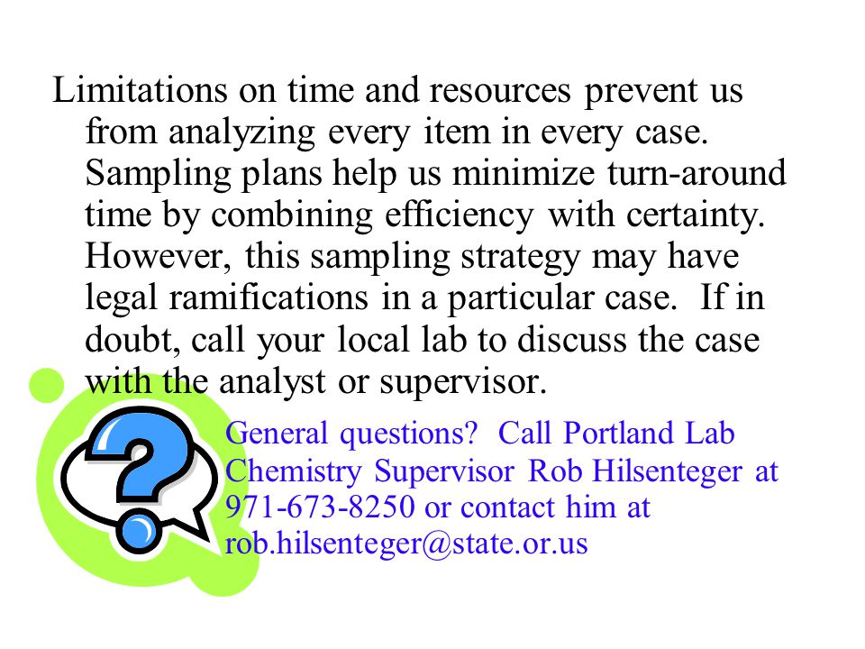 Limitations on time and resources prevent us from analyzing every item in every case. Sampling plans help us minimize turn-around time by combining efficiency with certainty. However, this sampling strategy may have legal ramifications in a particular case. If in doubt, call your local lab to discuss the case with the analyst or supervisor.