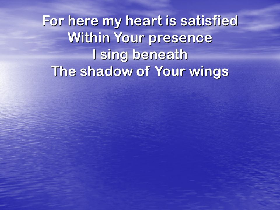For here my heart is satisfied Within Your presence I sing beneath
