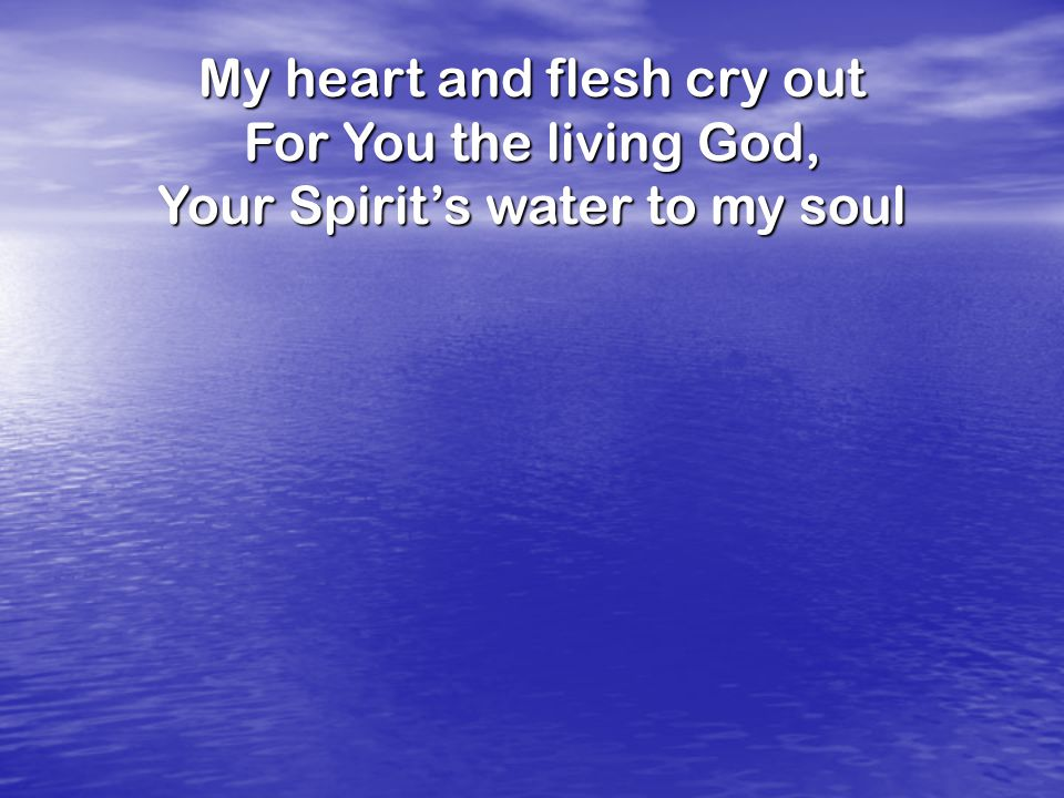 My heart and flesh cry out For You the living God,