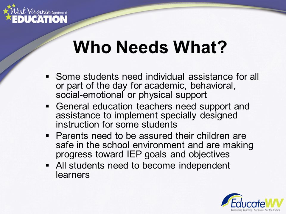 Who Needs What Some students need individual assistance for all or part of the day for academic, behavioral, social-emotional or physical support.