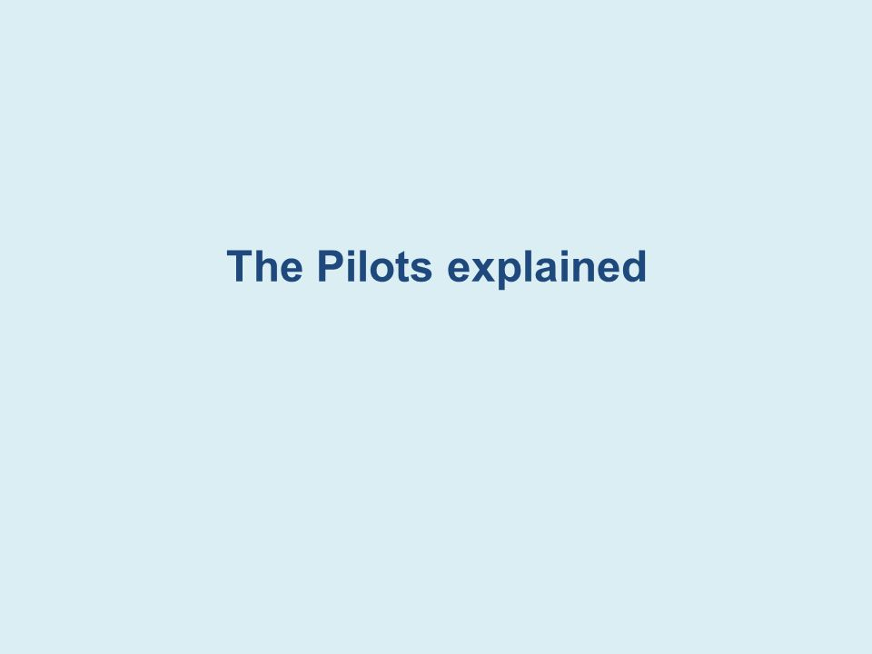 The Pilots explained The next few slides discuss the pilot sites, purpose and operation of the pilots.