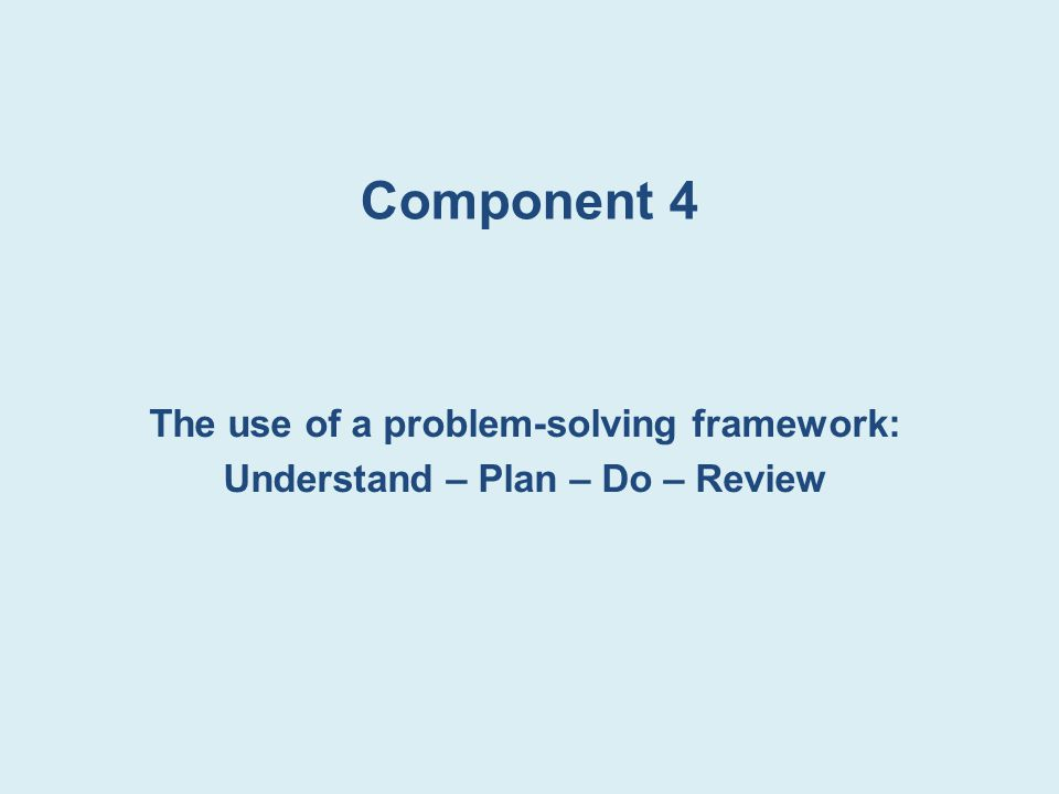 Component 4 The use of a problem-solving framework: