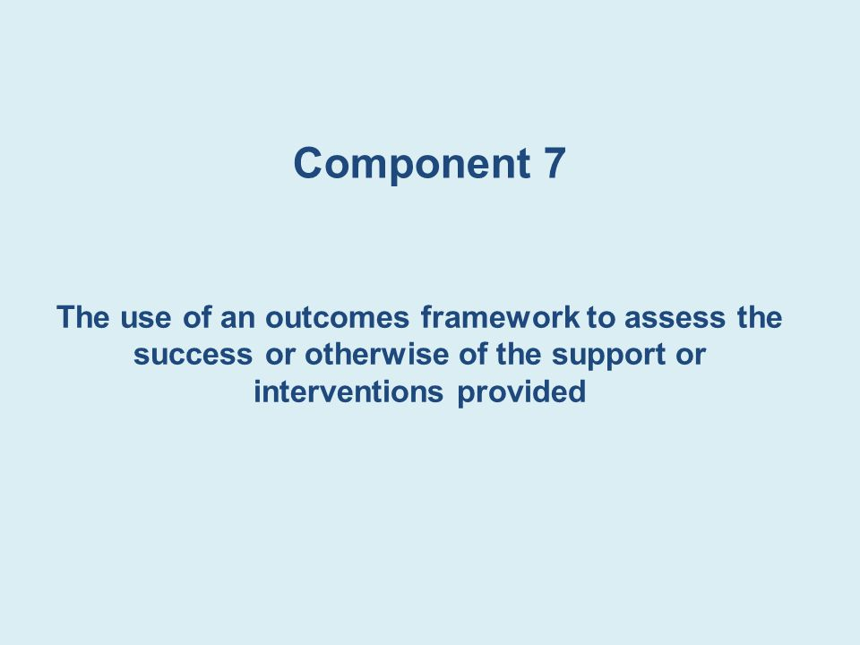 Component 7 The use of an outcomes framework to assess the success or otherwise of the support or interventions provided.