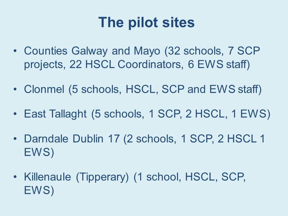 The pilot sites Counties Galway and Mayo (32 schools, 7 SCP projects, 22 HSCL Coordinators, 6 EWS staff)