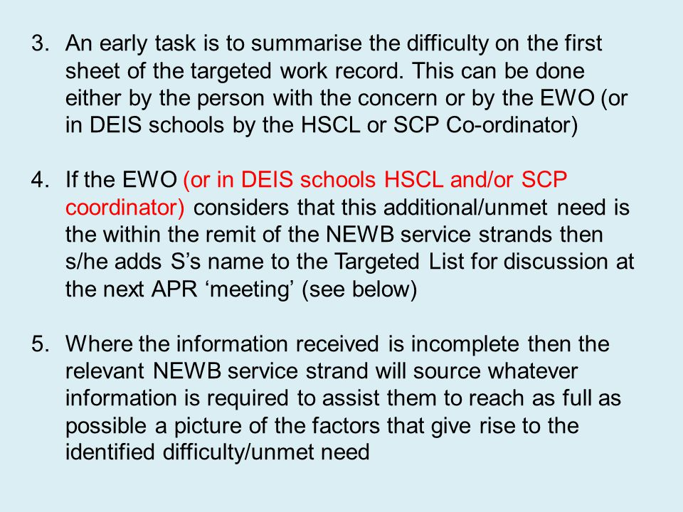 An early task is to summarise the difficulty on the first sheet of the targeted work record. This can be done either by the person with the concern or by the EWO (or in DEIS schools by the HSCL or SCP Co-ordinator)