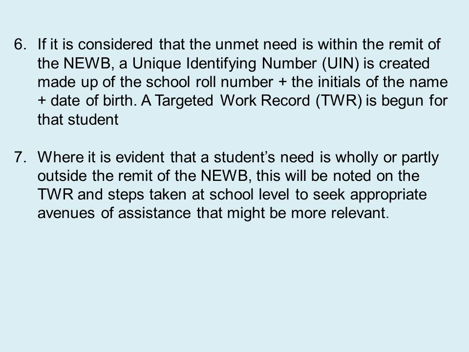If it is considered that the unmet need is within the remit of the NEWB, a Unique Identifying Number (UIN) is created made up of the school roll number + the initials of the name + date of birth. A Targeted Work Record (TWR) is begun for that student