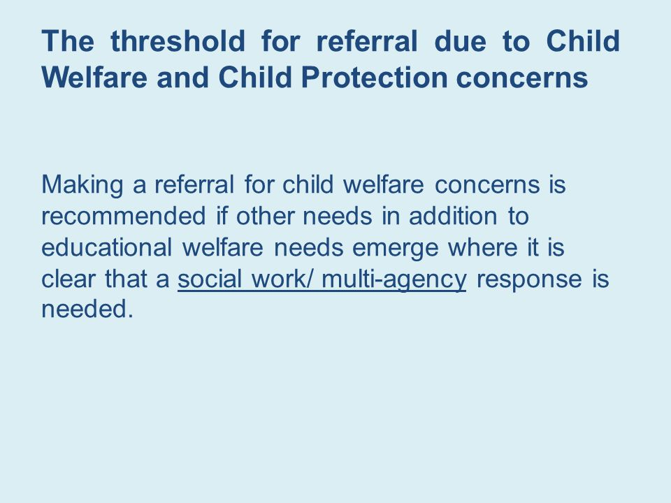 The threshold for referral due to Child Welfare and Child Protection concerns