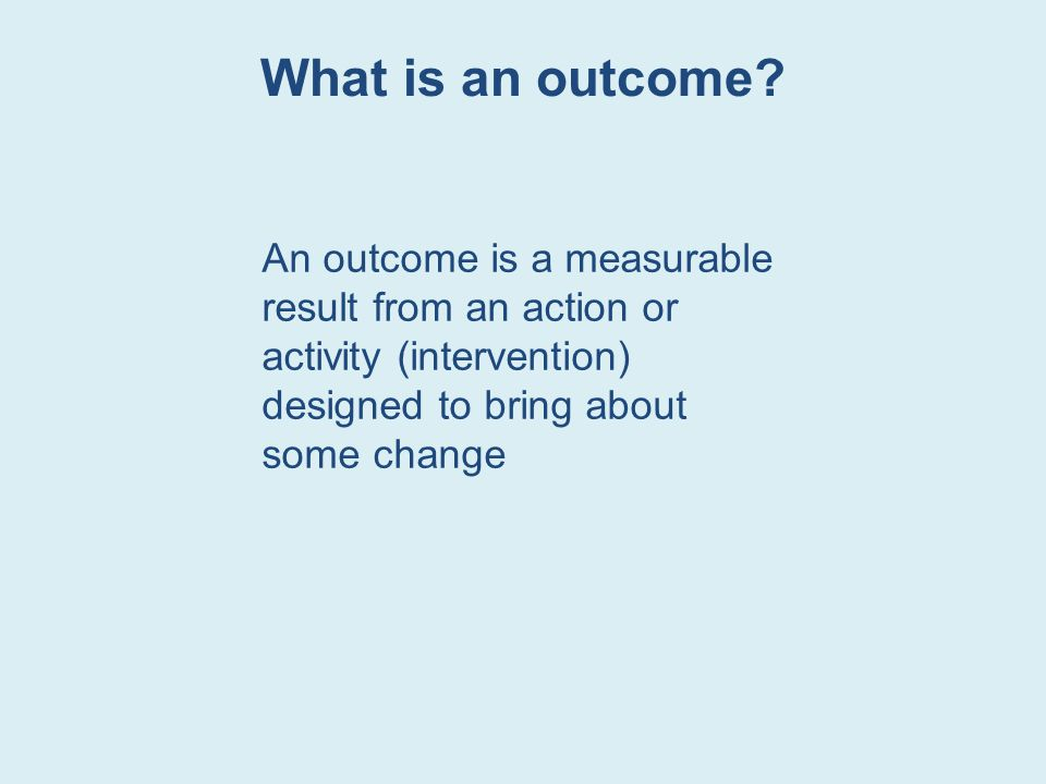 What is an outcome An outcome is a measurable result from an action or activity (intervention) designed to bring about some change