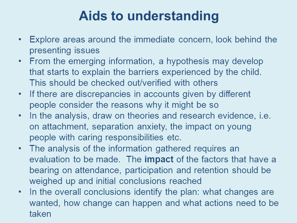 Aids to understanding Explore areas around the immediate concern, look behind the presenting issues.