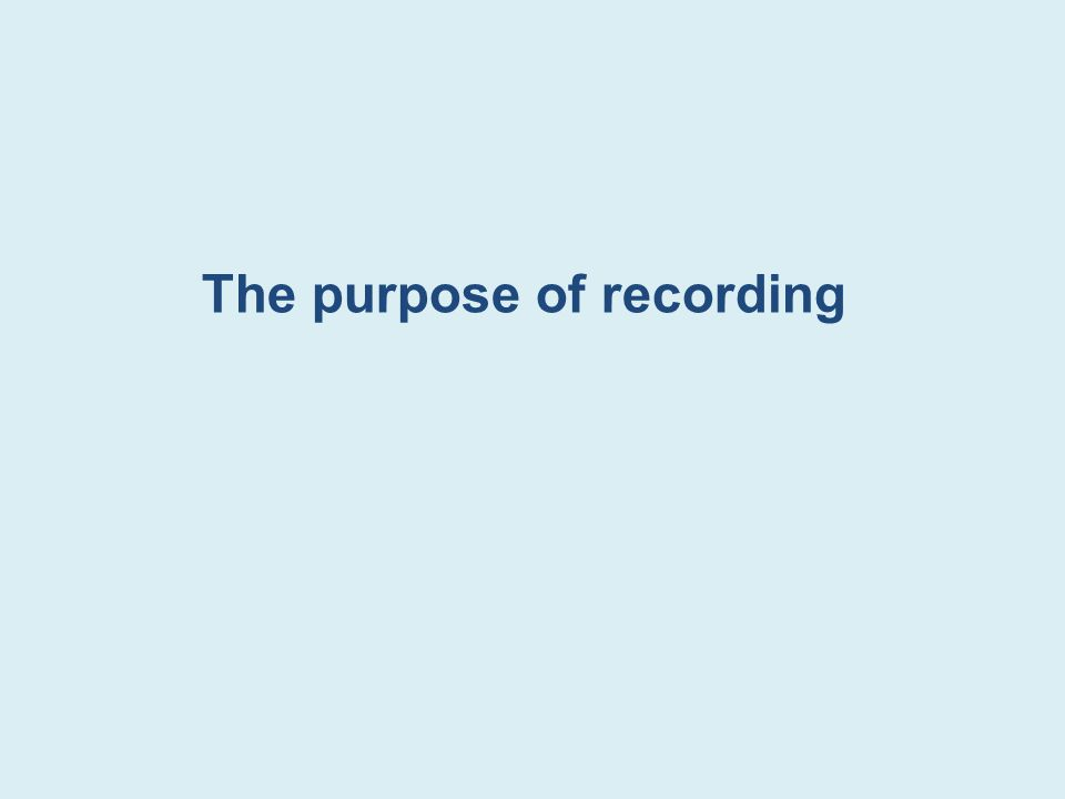 The purpose of recording