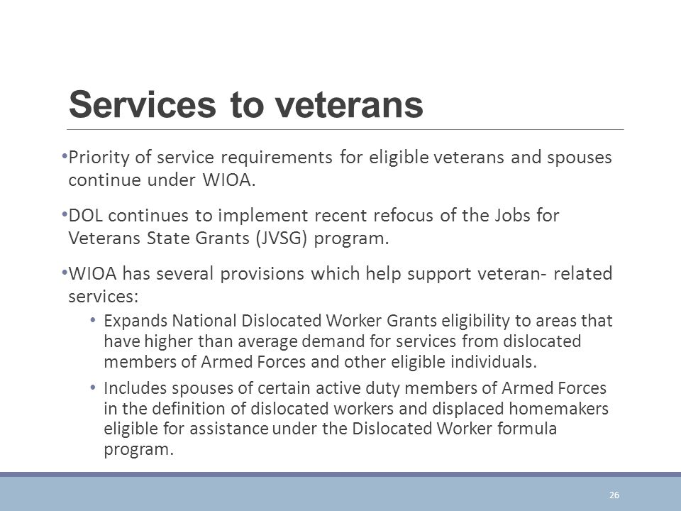 Services to veterans Priority of service requirements for eligible veterans and spouses continue under WIOA.