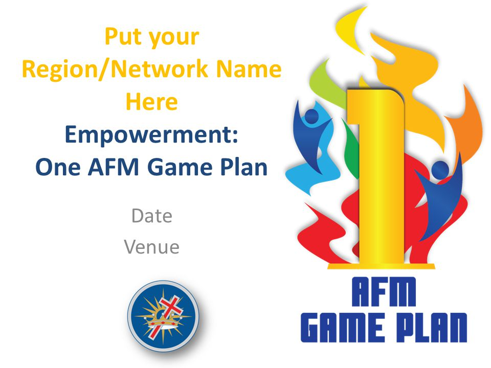 Put your Region/Network Name Here Empowerment: One AFM Game Plan