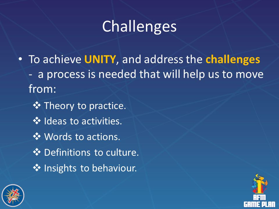Challenges To achieve UNITY, and address the challenges - a process is needed that will help us to move from: