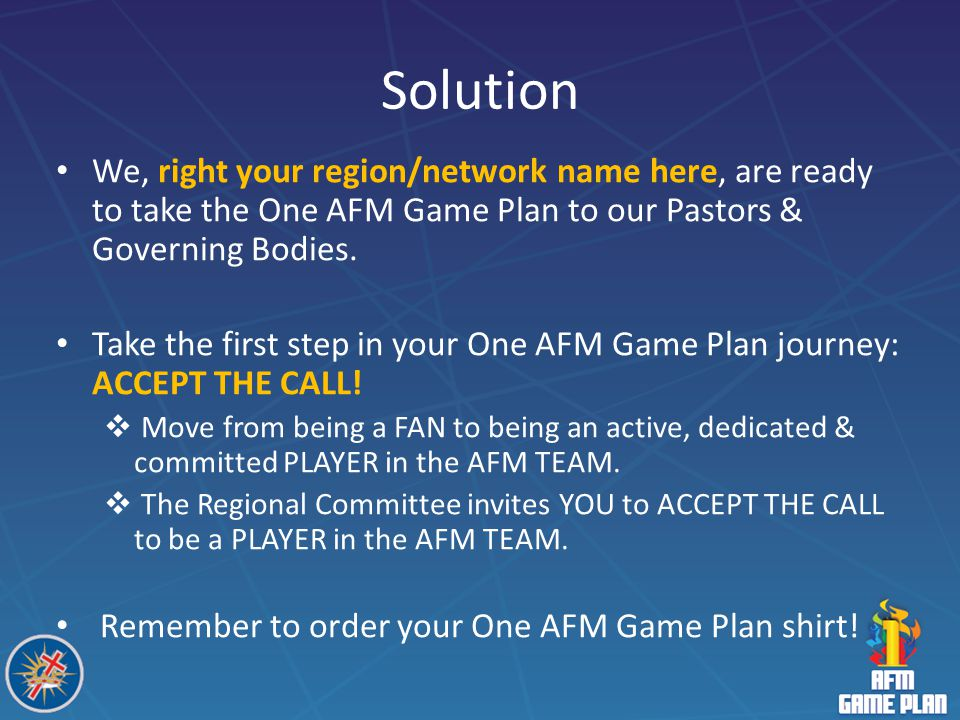 Solution We, right your region/network name here, are ready to take the One AFM Game Plan to our Pastors & Governing Bodies.