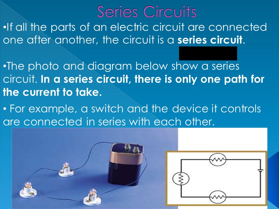 Series Circuits If all the parts of an electric circuit are connected one after another, the circuit is a series circuit.