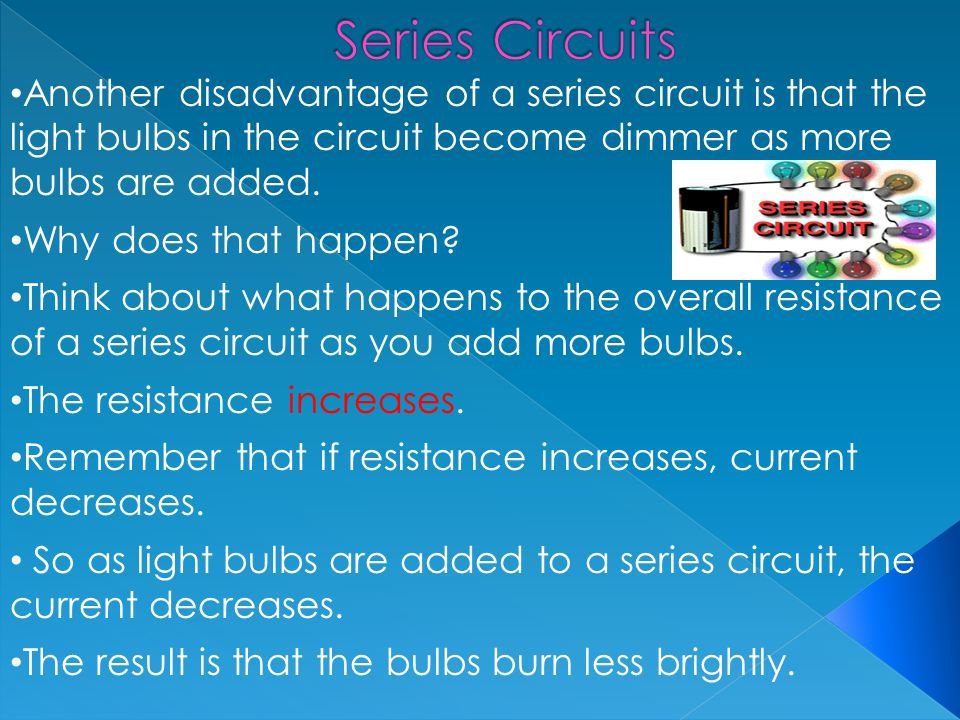 Series Circuits Another disadvantage of a series circuit is that the light bulbs in the circuit become dimmer as more bulbs are added.