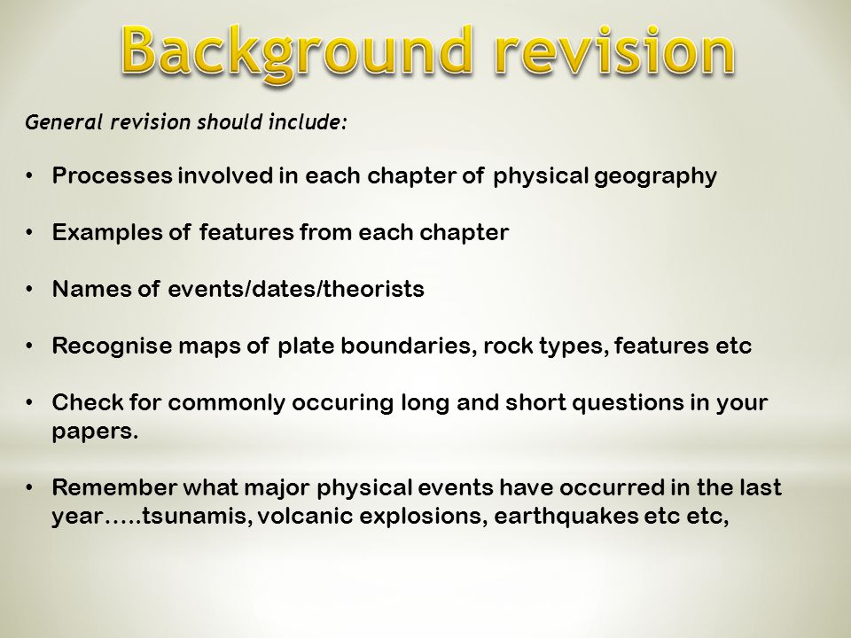 Background revision General revision should include: Processes involved in each chapter of physical geography.