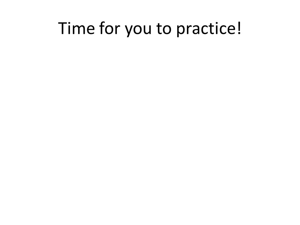 Time for you to practice!