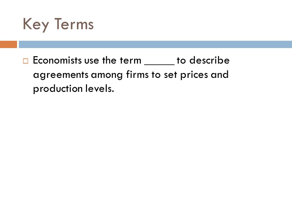 Key Terms Economists use the term _____ to describe agreements among firms to set prices and production levels.