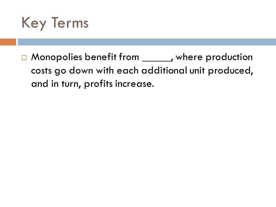 Key Terms Monopolies benefit from _____, where production costs go down with each additional unit produced, and in turn, profits increase.
